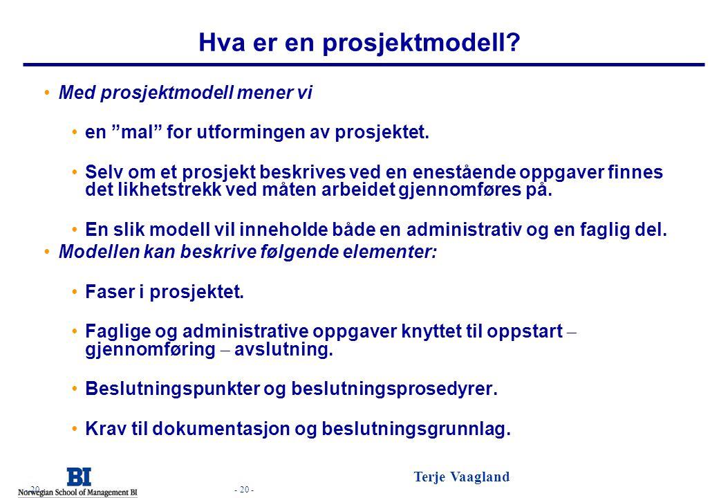 """- 20 - Terje Vaagland - 20 - Hva er en prosjektmodell? •Med prosjektmodell mener vi •en """"mal"""" for utformingen av prosjektet. •Selv om et prosjekt besk"""