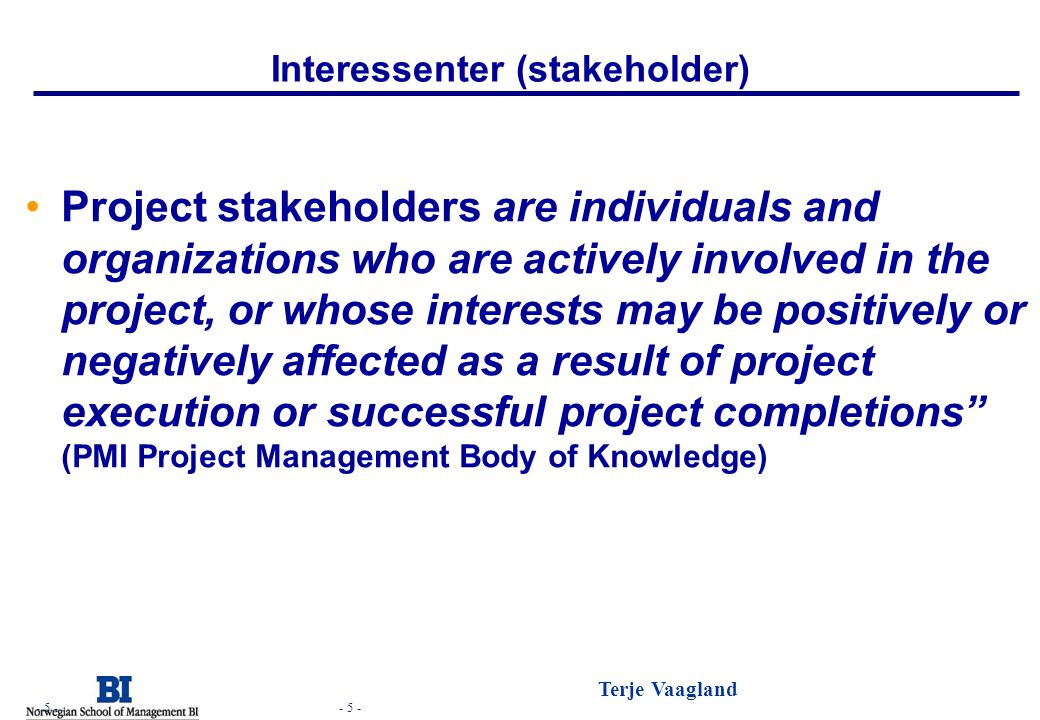 - 5 - Terje Vaagland - 5 - Interessenter (stakeholder) •Project stakeholders are individuals and organizations who are actively involved in the projec