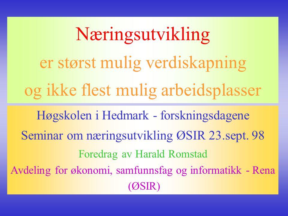 Næringsutvikling er størst mulig verdiskapning og ikke flest mulig arbeidsplasser Høgskolen i Hedmark - forskningsdagene Seminar om næringsutvikling Ø