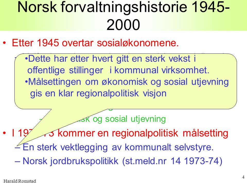 Harald Romstad 4 Norsk forvaltningshistorie 1945- 2000 •Etter 1945 overtar sosialøkonomene. –Velferdsteori og markroøkonomiske modeller gir oss tre ov