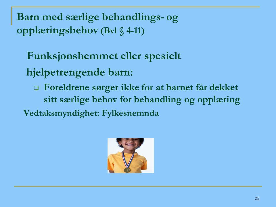 22 Barn med særlige behandlings- og opplæringsbehov (Bvl § 4-11) Funksjonshemmet eller spesielt hjelpetrengende barn:  Foreldrene sørger ikke for at