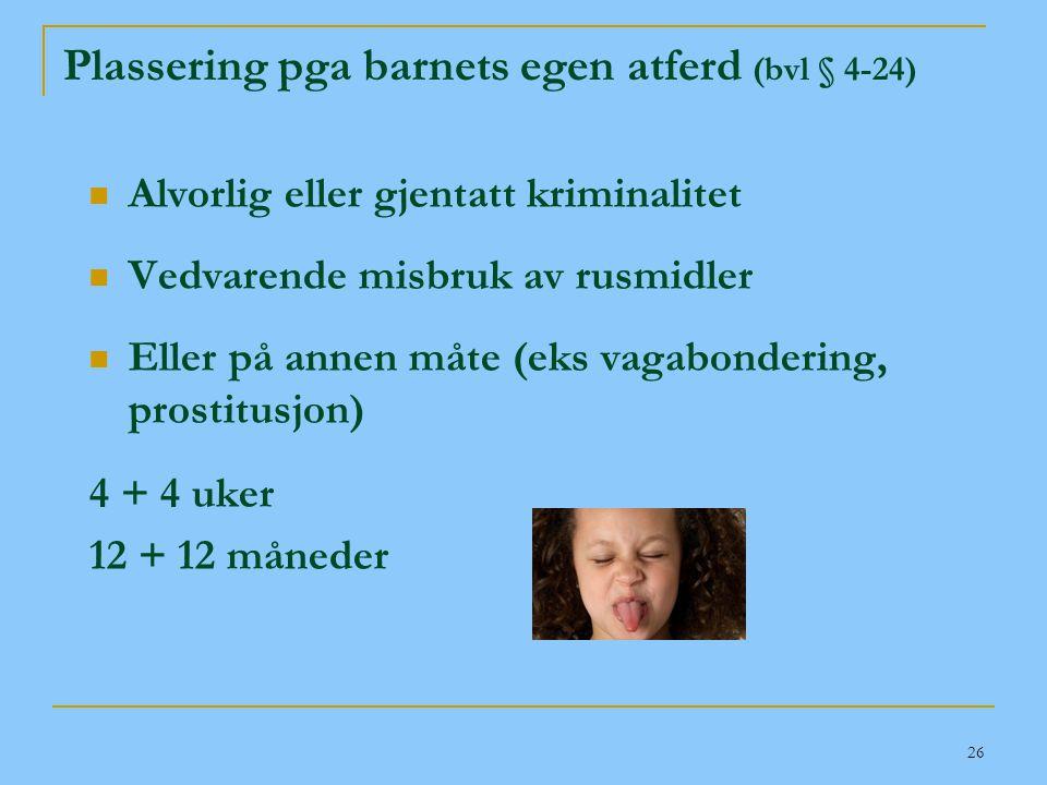 26 Plassering pga barnets egen atferd (bvl § 4-24)  Alvorlig eller gjentatt kriminalitet  Vedvarende misbruk av rusmidler  Eller på annen måte (eks