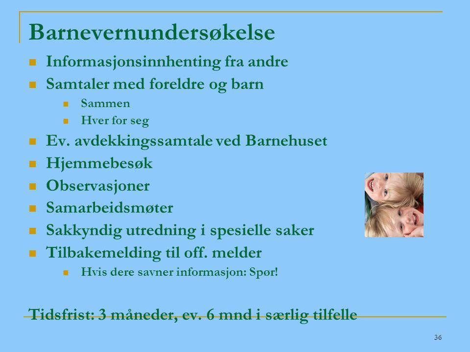 36 Barnevernundersøkelse  Informasjonsinnhenting fra andre  Samtaler med foreldre og barn  Sammen  Hver for seg  Ev. avdekkingssamtale ved Barneh