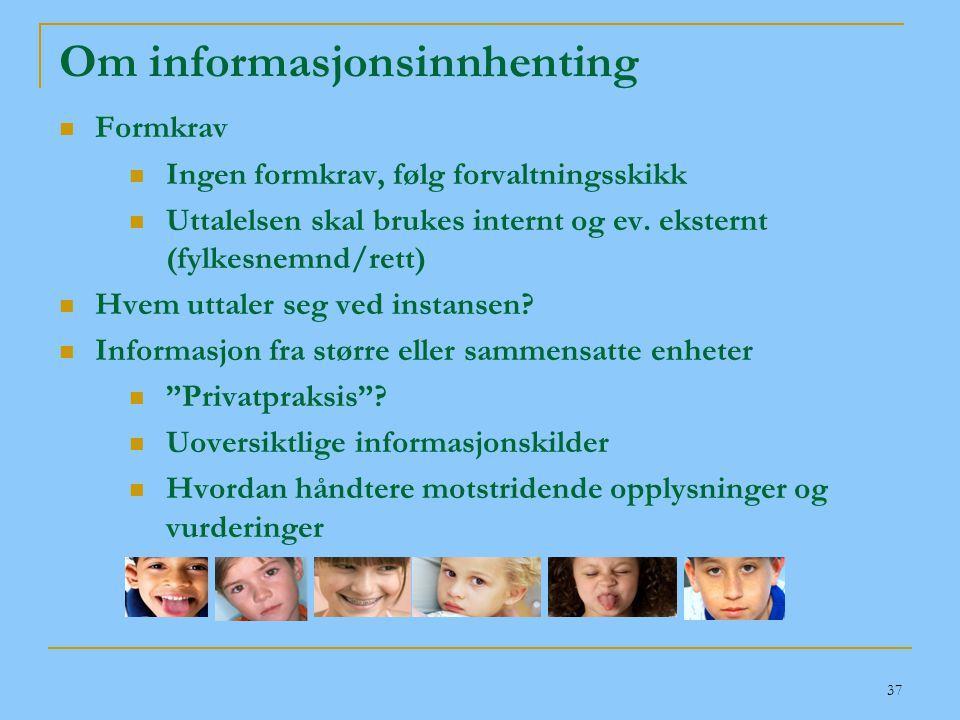 37 Om informasjonsinnhenting  Formkrav  Ingen formkrav, følg forvaltningsskikk  Uttalelsen skal brukes internt og ev. eksternt (fylkesnemnd/rett) 