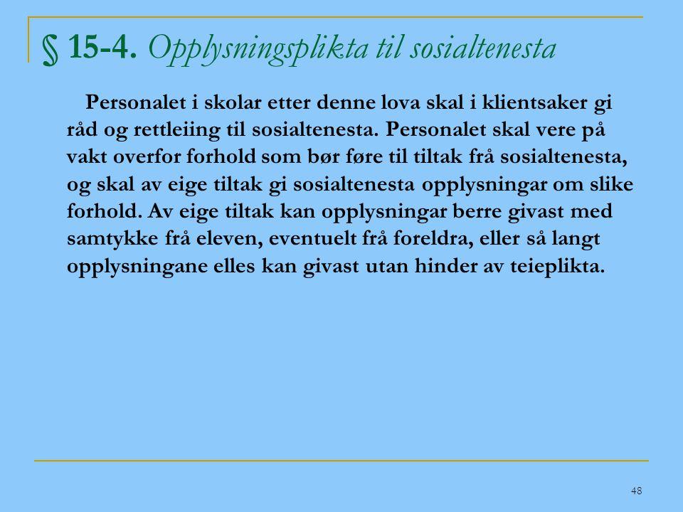 48 § 15-4. Opplysningsplikta til sosialtenesta Personalet i skolar etter denne lova skal i klientsaker gi råd og rettleiing til sosialtenesta. Persona