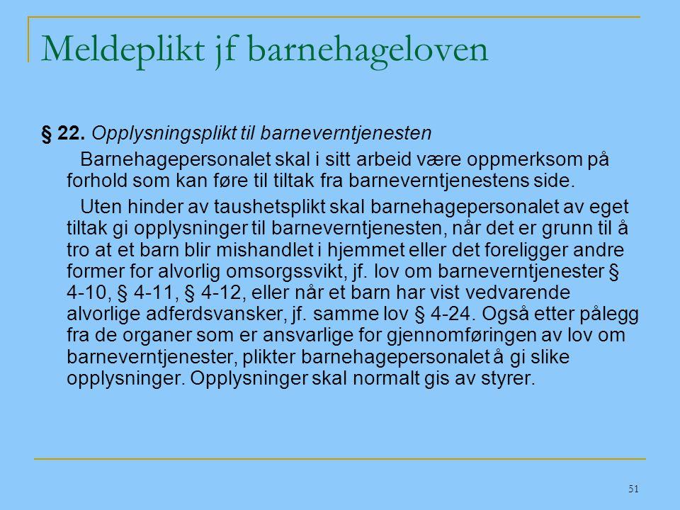 51 Meldeplikt jf barnehageloven § 22. Opplysningsplikt til barneverntjenesten Barnehagepersonalet skal i sitt arbeid være oppmerksom på forhold som ka