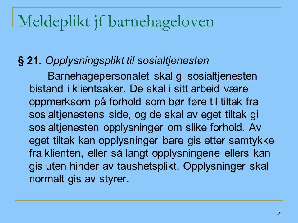 52 Meldeplikt jf barnehageloven § 21. Opplysningsplikt til sosialtjenesten Barnehagepersonalet skal gi sosialtjenesten bistand i klientsaker. De skal
