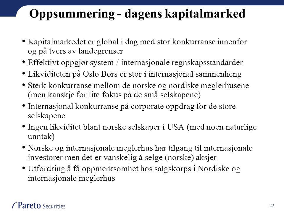 22 Oppsummering - dagens kapitalmarked • Kapitalmarkedet er global i dag med stor konkurranse innenfor og på tvers av landegrenser • Effektivt oppgjør system / internasjonale regnskapsstandarder • Likviditeten på Oslo Børs er stor i internasjonal sammenheng • Sterk konkurranse mellom de norske og nordiske meglerhusene (men kanskje for lite fokus på de små selskapene) • Internasjonal konkurranse på corporate oppdrag for de store selskapene • Ingen likviditet blant norske selskaper i USA (med noen naturlige unntak) • Norske og internasjonale meglerhus har tilgang til internasjonale investorer men det er vanskelig å selge (norske) aksjer • Utfordring å få oppmerksomhet hos salgskorps i Nordiske og internasjonale meglerhus