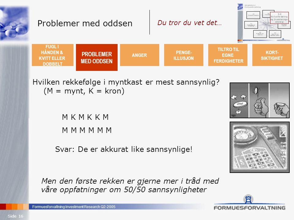 Formuesforvaltning Investment Research Q2-2005 Side 16 Problemer med oddsen Hvilken rekkefølge i myntkast er mest sannsynlig? (M = mynt, K = kron) M K