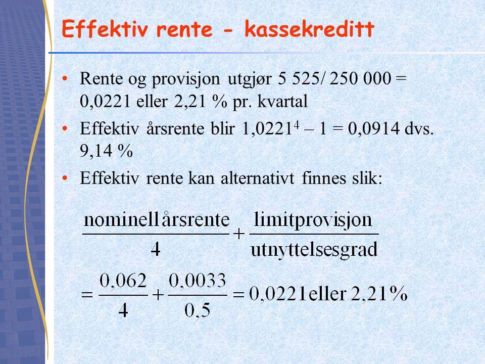 Effektiv rente - kassekreditt •Rente og provisjon utgjør 5 525/ 250 000 = 0,0221 eller 2,21 % pr. kvartal •Effektiv årsrente blir 1,0221 4 – 1 = 0,091