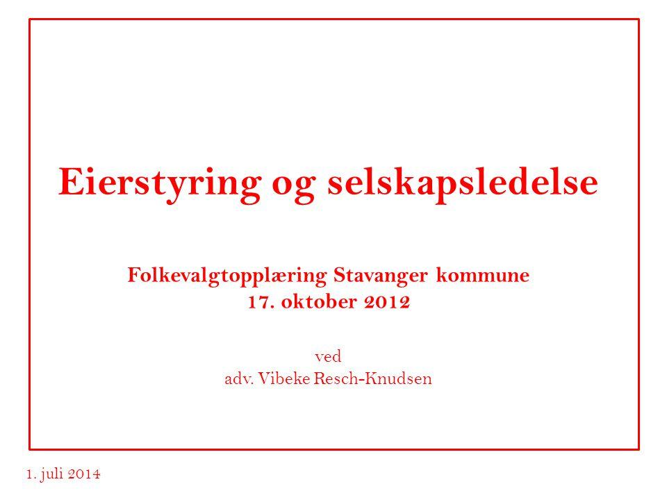 www.advokatvrk.no 1. juli 2014 Eierstyring og selskapsledelse Folkevalgtopplæring Stavanger kommune 17. oktober 2012 ved adv. Vibeke Resch-Knudsen