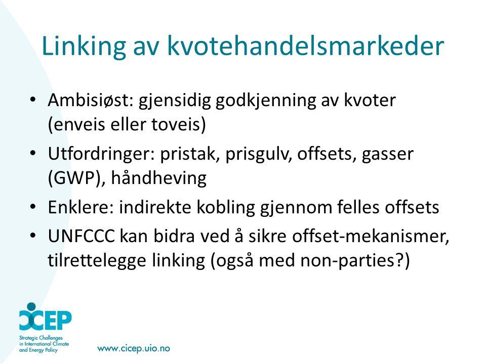Linking av kvotehandelsmarkeder • Ambisiøst: gjensidig godkjenning av kvoter (enveis eller toveis) • Utfordringer: pristak, prisgulv, offsets, gasser (GWP), håndheving • Enklere: indirekte kobling gjennom felles offsets • UNFCCC kan bidra ved å sikre offset-mekanismer, tilrettelegge linking (også med non-parties?)