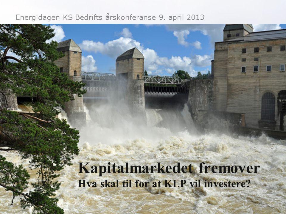 Energidagen KS Bedrifts årskonferanse 9. april 2013 Kapitalmarkedet fremover Hva skal til for at KLP vil investere?