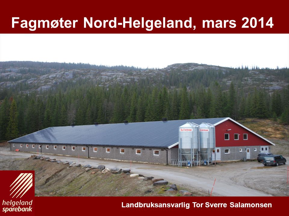 En drivkraft for vekst på Helgeland E N K O M P L E T T L O K A L B A N K Fagmøter Nord-Helgeland, mars 2014 Landbruksansvarlig Tor Sverre Salamonsen
