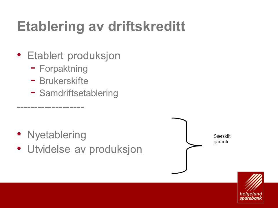 Etablering av driftskreditt • Etablert produksjon - Forpaktning - Brukerskifte - Samdriftsetablering ------------------- • Nyetablering • Utvidelse av produksjon Særskilt garanti