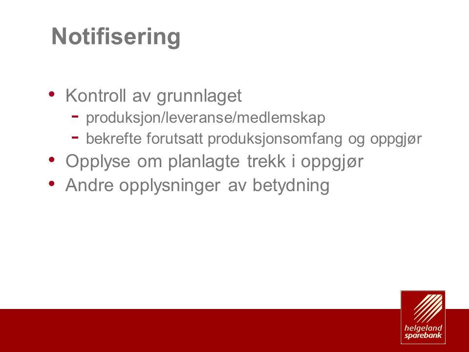 Notifisering • Kontroll av grunnlaget - produksjon/leveranse/medlemskap - bekrefte forutsatt produksjonsomfang og oppgjør • Opplyse om planlagte trekk i oppgjør • Andre opplysninger av betydning