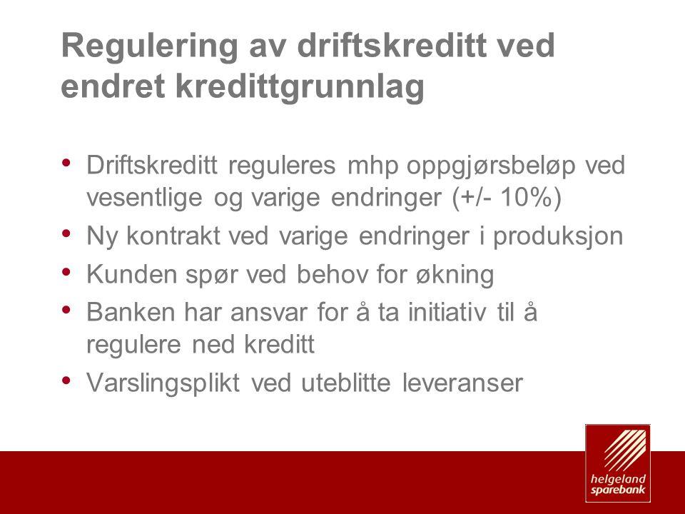 Regulering av driftskreditt ved endret kredittgrunnlag • Driftskreditt reguleres mhp oppgjørsbeløp ved vesentlige og varige endringer (+/- 10%) • Ny kontrakt ved varige endringer i produksjon • Kunden spør ved behov for økning • Banken har ansvar for å ta initiativ til å regulere ned kreditt • Varslingsplikt ved uteblitte leveranser