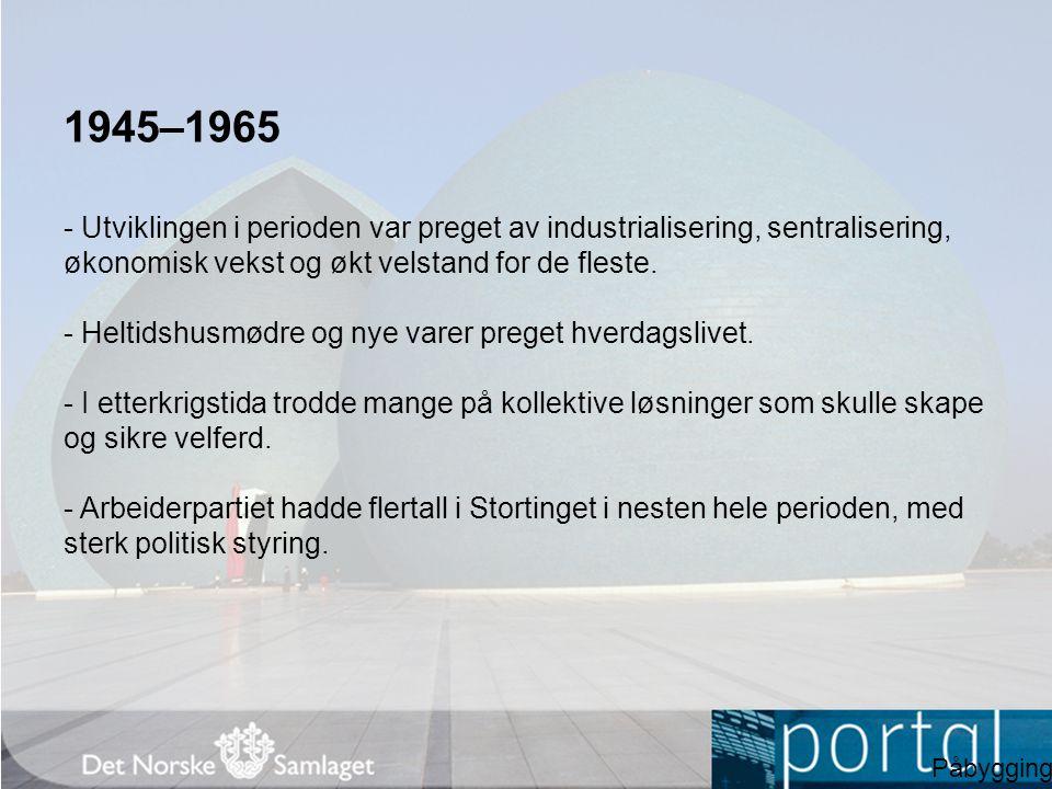 1945–1965 - Utviklingen i perioden var preget av industrialisering, sentralisering, økonomisk vekst og økt velstand for de fleste. - Heltidshusmødre o