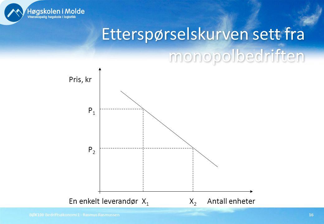 BØK100 Bedriftsøkonomi 1 - Rasmus Rasmussen16 Etterspørselskurven sett fra monopolbedriften Pris, kr En enkelt leverandørAntall enheter P1P1 P2P2 X1X1
