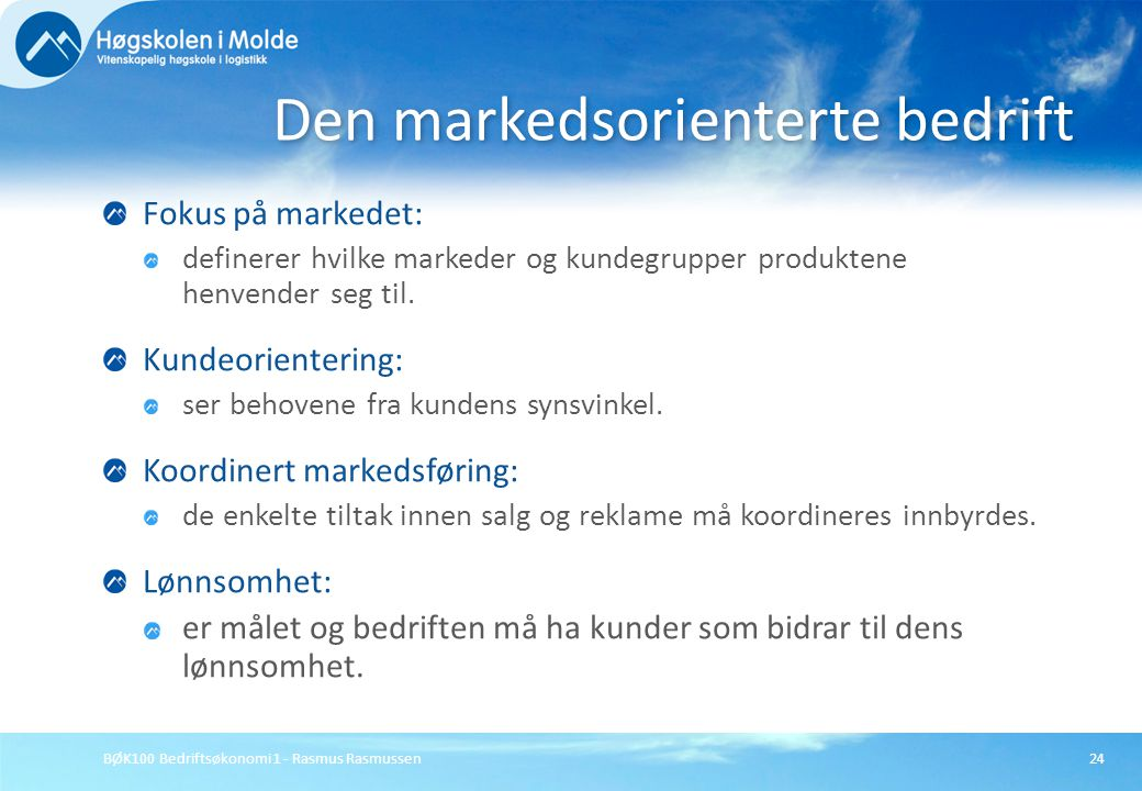 BØK100 Bedriftsøkonomi 1 - Rasmus Rasmussen24 Fokus på markedet: definerer hvilke markeder og kundegrupper produktene henvender seg til. Kundeorienter