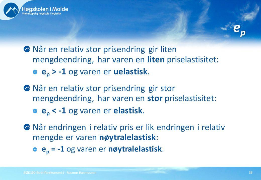 BØK100 Bedriftsøkonomi 1 - Rasmus Rasmussen39 Når en relativ stor prisendring gir liten mengdeendring, har varen en liten priselastisitet: e p > -1 og