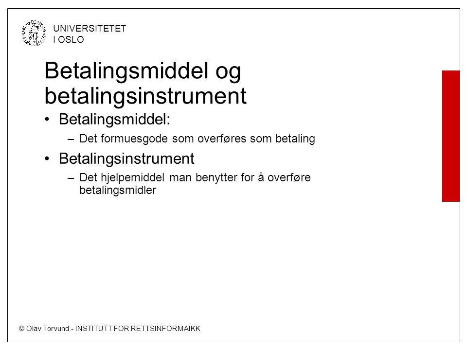 © Olav Torvund - INSTITUTT FOR RETTSINFORMAIKK UNIVERSITETET I OSLO Betalingsmiddel og betalingsinstrument –Finavtl § 12 (b) –betalingsmidler: pengesedler og mynter (kontanter), samt innskudd og kreditt på konto i en finansinstitusjon eller en lignende institusjon som kan disponeres ved bruk av betalingsinstrumenter –Finavtl § 12 (c) –betalingsinstrument: sjekk, giroblankett, betalingskort eller annet særskilt hjelpemiddel for uttak eller overføring av betalingsmidler