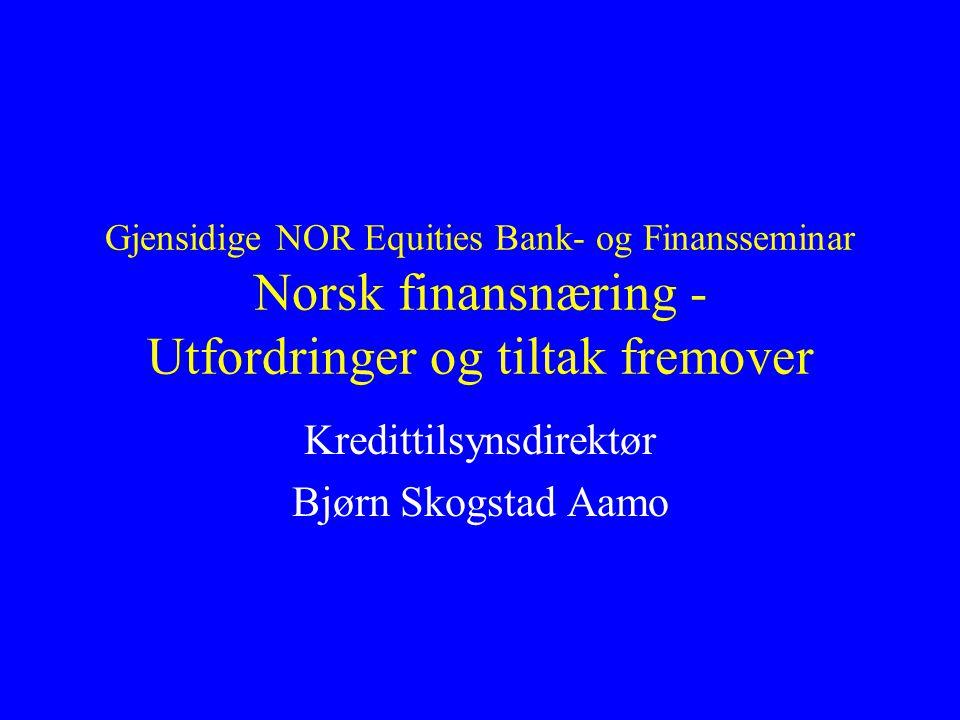 Gjensidige NOR Equities Bank- og Finansseminar Norsk finansnæring - Utfordringer og tiltak fremover Kredittilsynsdirektør Bjørn Skogstad Aamo