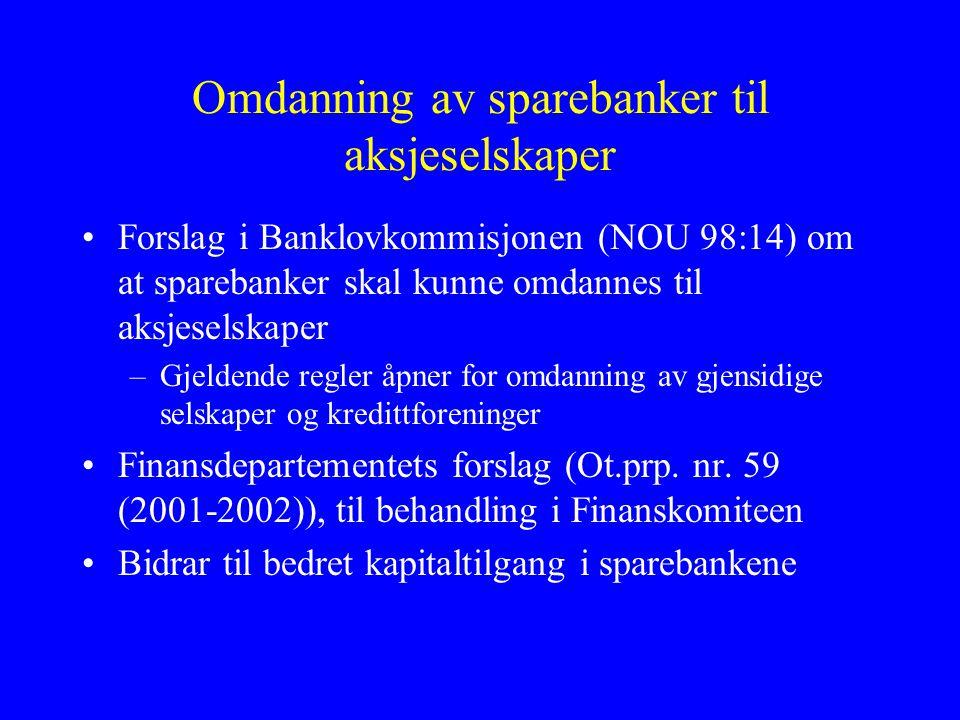 Omdanning av sparebanker til aksjeselskaper •Forslag i Banklovkommisjonen (NOU 98:14) om at sparebanker skal kunne omdannes til aksjeselskaper –Gjeldende regler åpner for omdanning av gjensidige selskaper og kredittforeninger •Finansdepartementets forslag (Ot.prp.