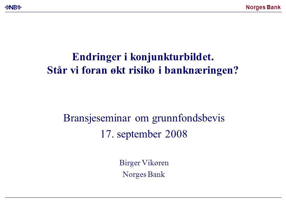 Norges Bank Endringer i konjunkturbildet. Står vi foran økt risiko i banknæringen? Bransjeseminar om grunnfondsbevis 17. september 2008 Birger Vikøren