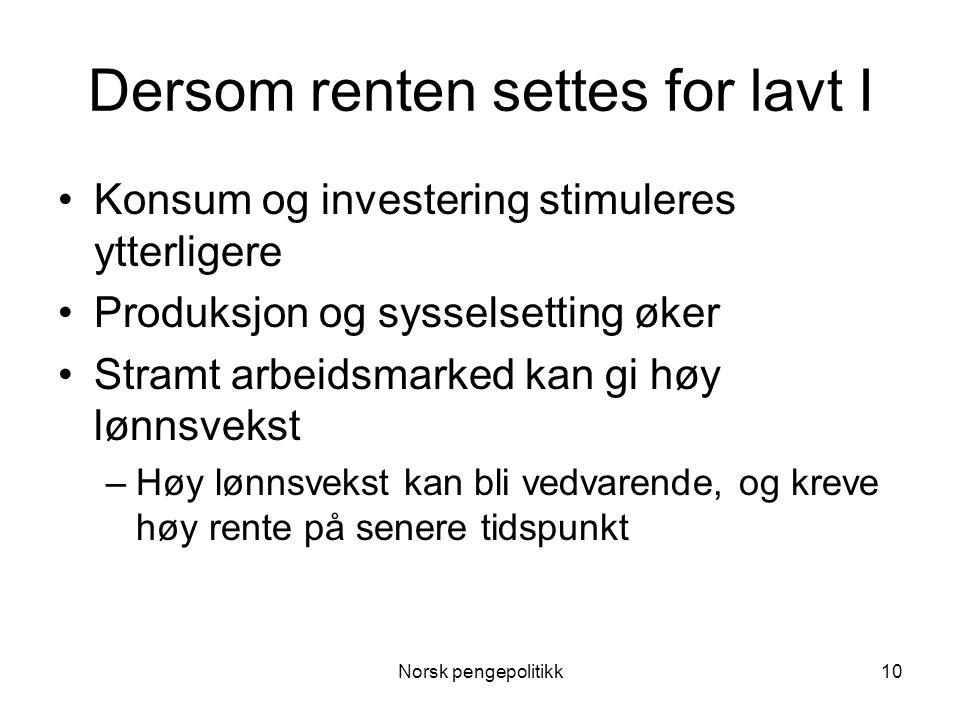 Norsk pengepolitikk10 Dersom renten settes for lavt I •Konsum og investering stimuleres ytterligere •Produksjon og sysselsetting øker •Stramt arbeidsm