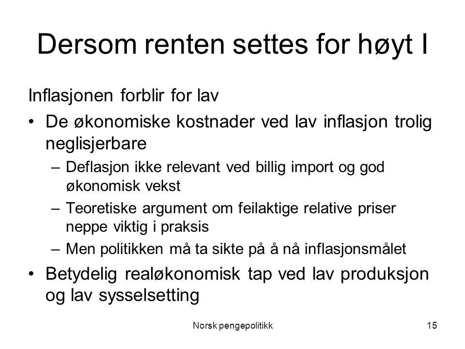 Norsk pengepolitikk15 Dersom renten settes for høyt I Inflasjonen forblir for lav •De økonomiske kostnader ved lav inflasjon trolig neglisjerbare –Def