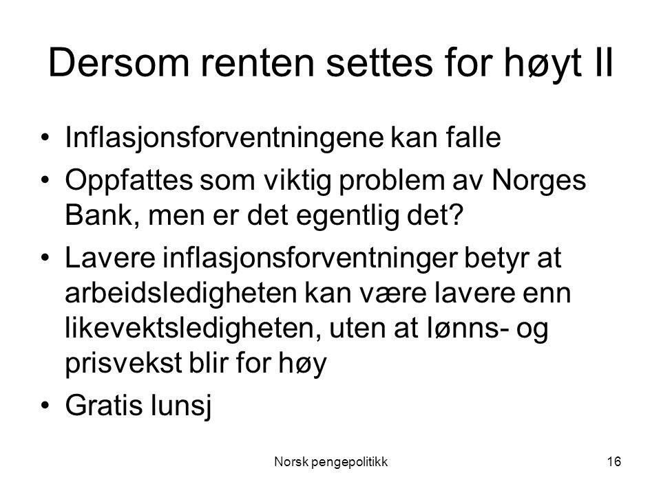 Norsk pengepolitikk16 Dersom renten settes for høyt II •Inflasjonsforventningene kan falle •Oppfattes som viktig problem av Norges Bank, men er det eg
