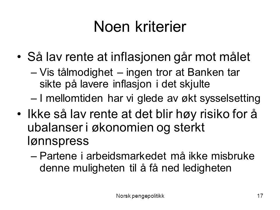 Norsk pengepolitikk17 Noen kriterier •Så lav rente at inflasjonen går mot målet –Vis tålmodighet – ingen tror at Banken tar sikte på lavere inflasjon