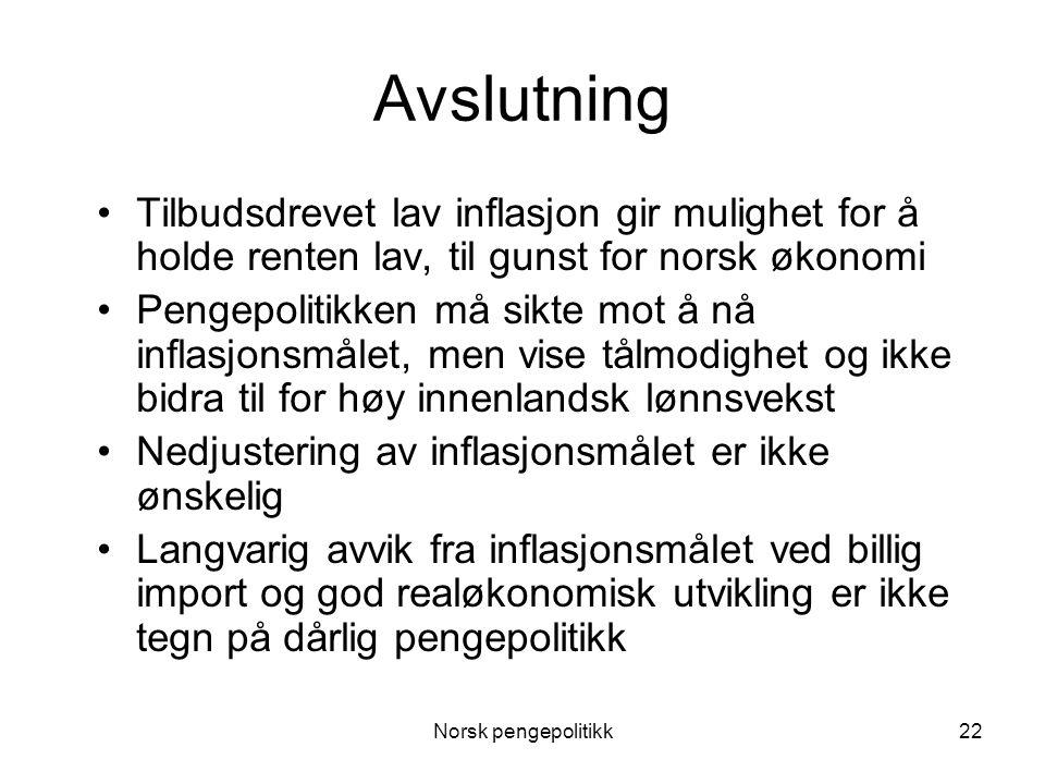 Norsk pengepolitikk22 Avslutning •Tilbudsdrevet lav inflasjon gir mulighet for å holde renten lav, til gunst for norsk økonomi •Pengepolitikken må sik