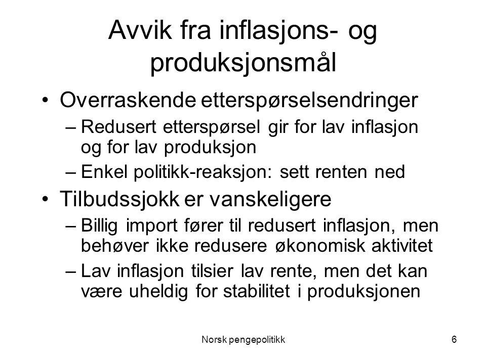 Norsk pengepolitikk6 Avvik fra inflasjons- og produksjonsmål •Overraskende etterspørselsendringer –Redusert etterspørsel gir for lav inflasjon og for