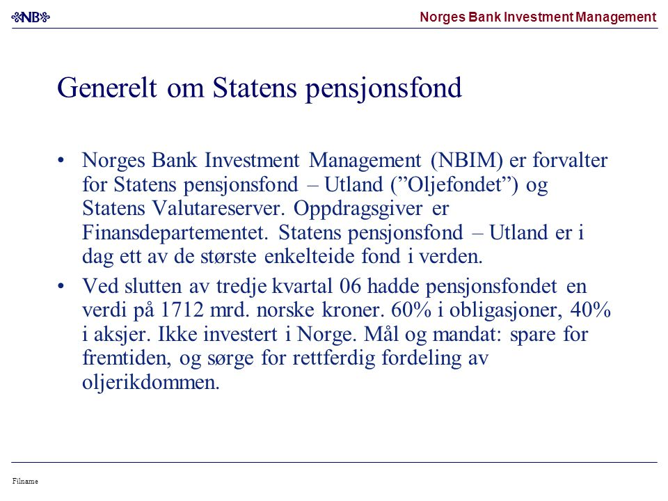 Norges Bank Investment Management Filname Generelt om Statens pensjonsfond •Norges Bank Investment Management (NBIM) er forvalter for Statens pensjonsfond – Utland ( Oljefondet ) og Statens Valutareserver.