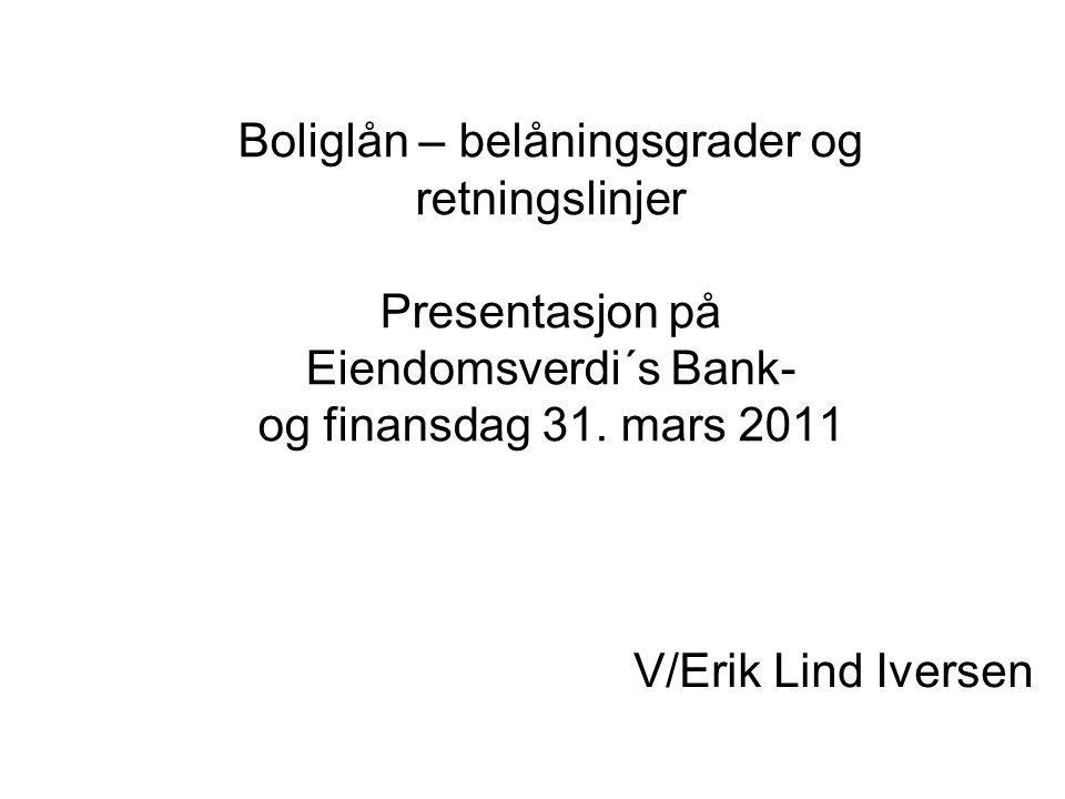Boliglån – belåningsgrader og retningslinjer Presentasjon på Eiendomsverdi´s Bank- og finansdag 31. mars 2011 V/Erik Lind Iversen