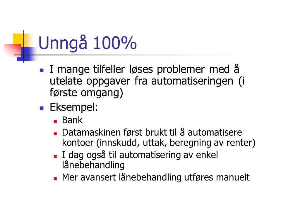 Unngå 100%  I mange tilfeller løses problemer med å utelate oppgaver fra automatiseringen (i første omgang)  Eksempel:  Bank  Datamaskinen først b