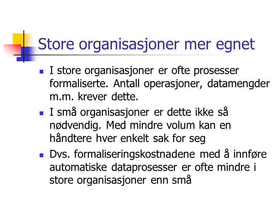 Store organisasjoner mer egnet  I store organisasjoner er ofte prosesser formaliserte. Antall operasjoner, datamengder m.m. krever dette.  I små org