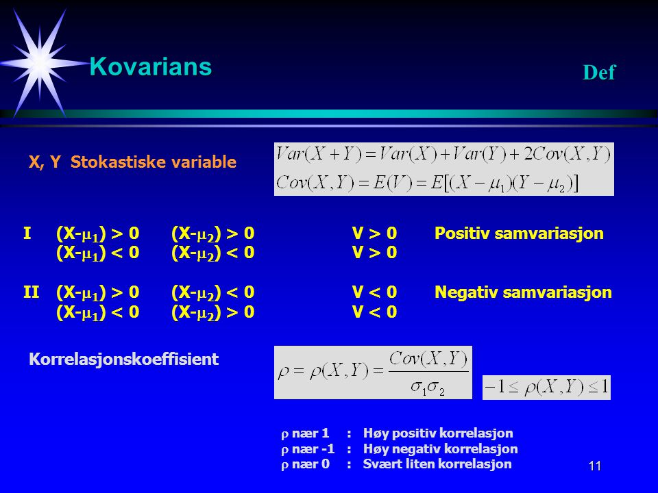 11 Kovarians Def X, Y Stokastiske variable I(X-  1 ) > 0 (X-  2 ) > 0V > 0Positiv samvariasjon (X-  1 ) 0 II (X-  1 ) > 0 (X-  2 ) < 0V < 0Negati