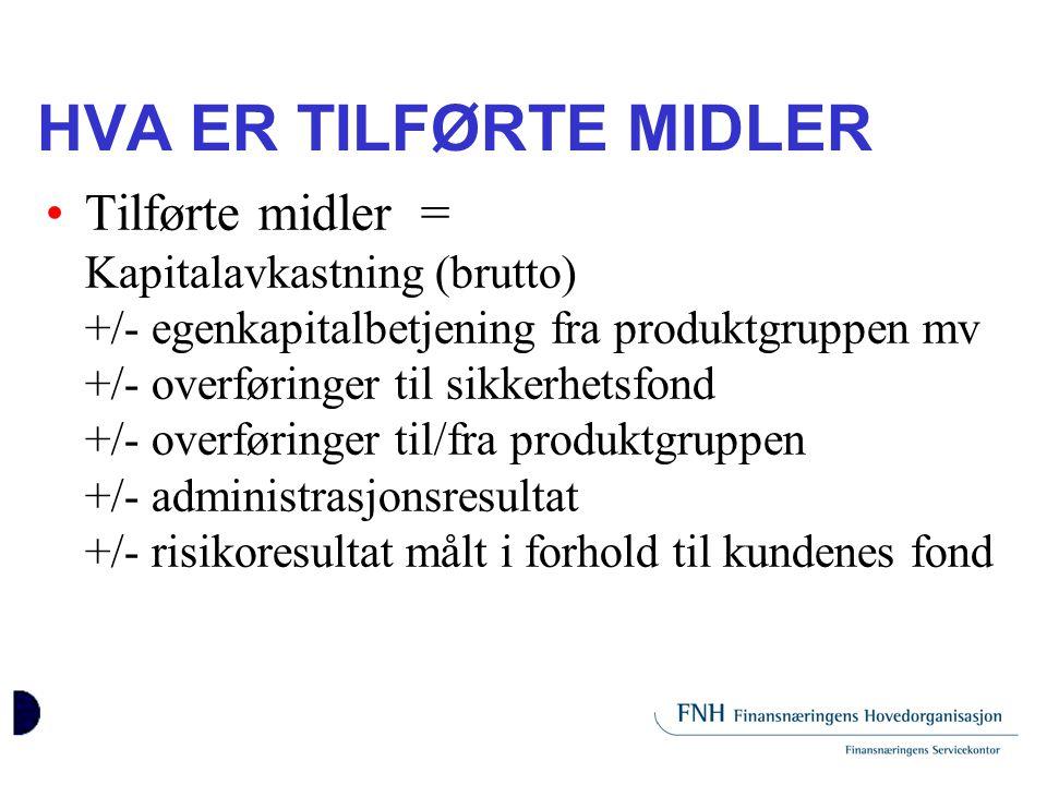 HVA ER TILFØRTE MIDLER •Tilførte midler = Kapitalavkastning (brutto) +/- egenkapitalbetjening fra produktgruppen mv +/- overføringer til sikkerhetsfon