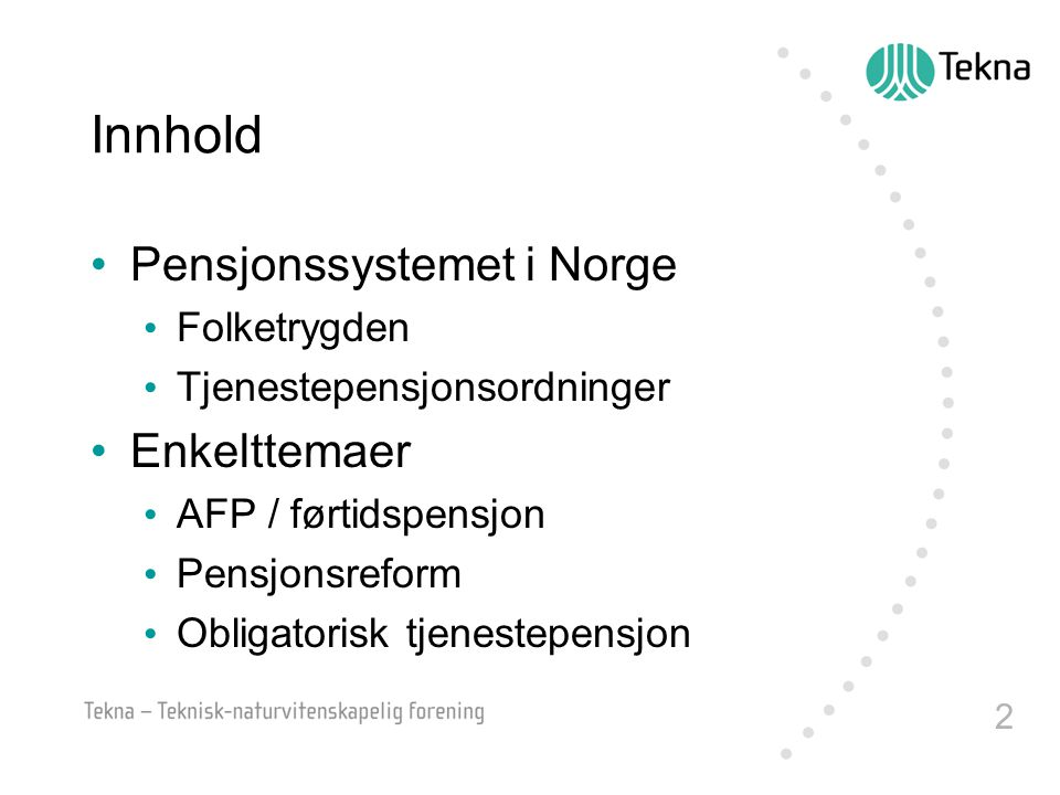 2 Innhold •Pensjonssystemet i Norge • Folketrygden • Tjenestepensjonsordninger •Enkelttemaer • AFP / førtidspensjon • Pensjonsreform • Obligatorisk tj