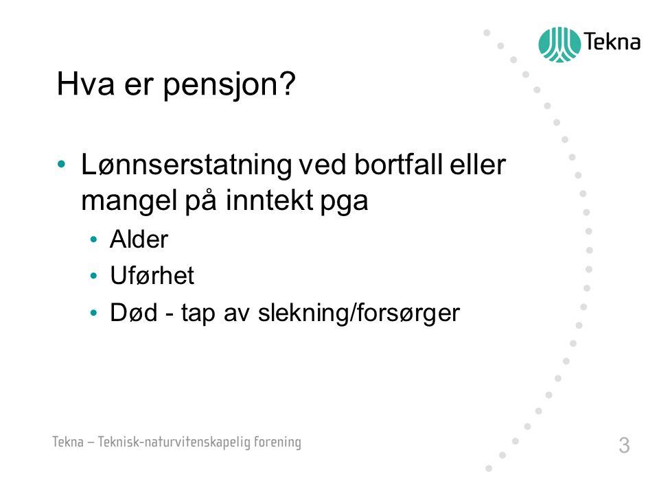 3 Hva er pensjon? •Lønnserstatning ved bortfall eller mangel på inntekt pga • Alder • Uførhet • Død - tap av slekning/forsørger