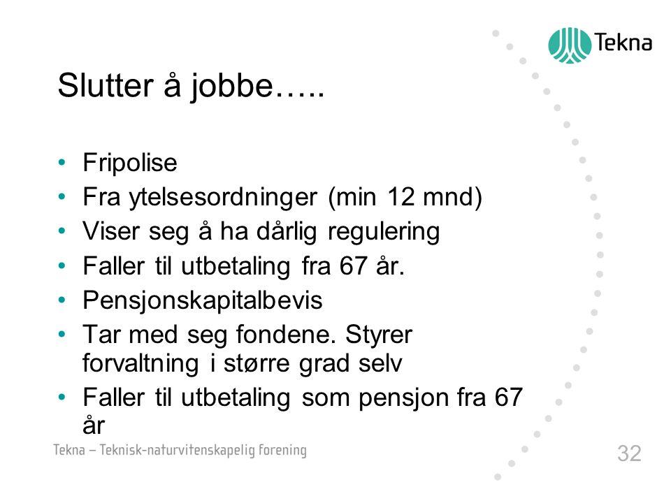 32 Slutter å jobbe….. •Fripolise •Fra ytelsesordninger (min 12 mnd) •Viser seg å ha dårlig regulering •Faller til utbetaling fra 67 år. •Pensjonskapit