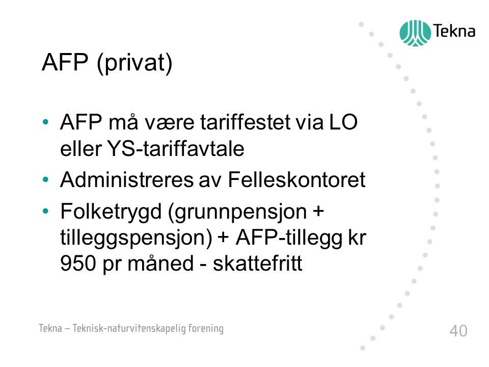 40 AFP (privat) •AFP må være tariffestet via LO eller YS-tariffavtale •Administreres av Felleskontoret •Folketrygd (grunnpensjon + tilleggspensjon) +