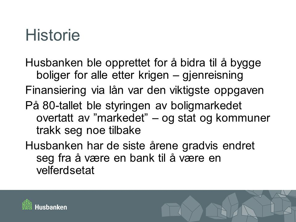 Historie Husbanken ble opprettet for å bidra til å bygge boliger for alle etter krigen – gjenreisning Finansiering via lån var den viktigste oppgaven