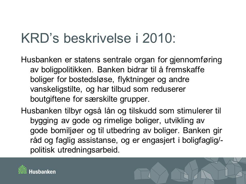 KRD's beskrivelse i 2010: Husbanken er statens sentrale organ for gjennomføring av boligpolitikken. Banken bidrar til å fremskaffe boliger for bosteds