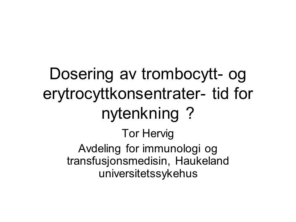 Dosering av trombocytt- og erytrocyttkonsentrater- tid for nytenkning ? Tor Hervig Avdeling for immunologi og transfusjonsmedisin, Haukeland universit