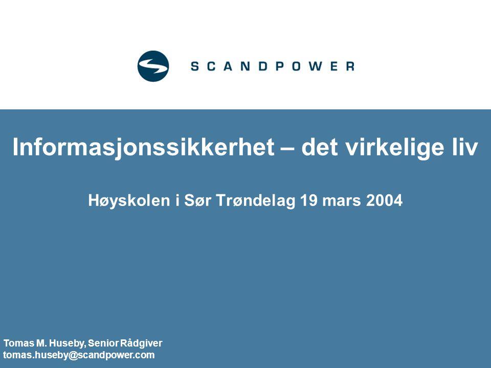 Informasjonssikkerhet – det virkelige liv Høyskolen i Sør Trøndelag 19 mars 2004 Tomas M. Huseby, Senior Rådgiver tomas.huseby@scandpower.com