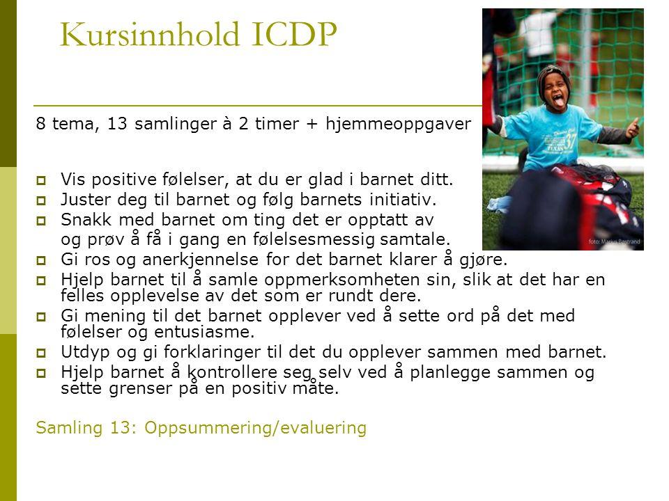 Kursinnhold ICDP 8 tema, 13 samlinger à 2 timer + hjemmeoppgaver  Vis positive følelser, at du er glad i barnet ditt.  Juster deg til barnet og følg